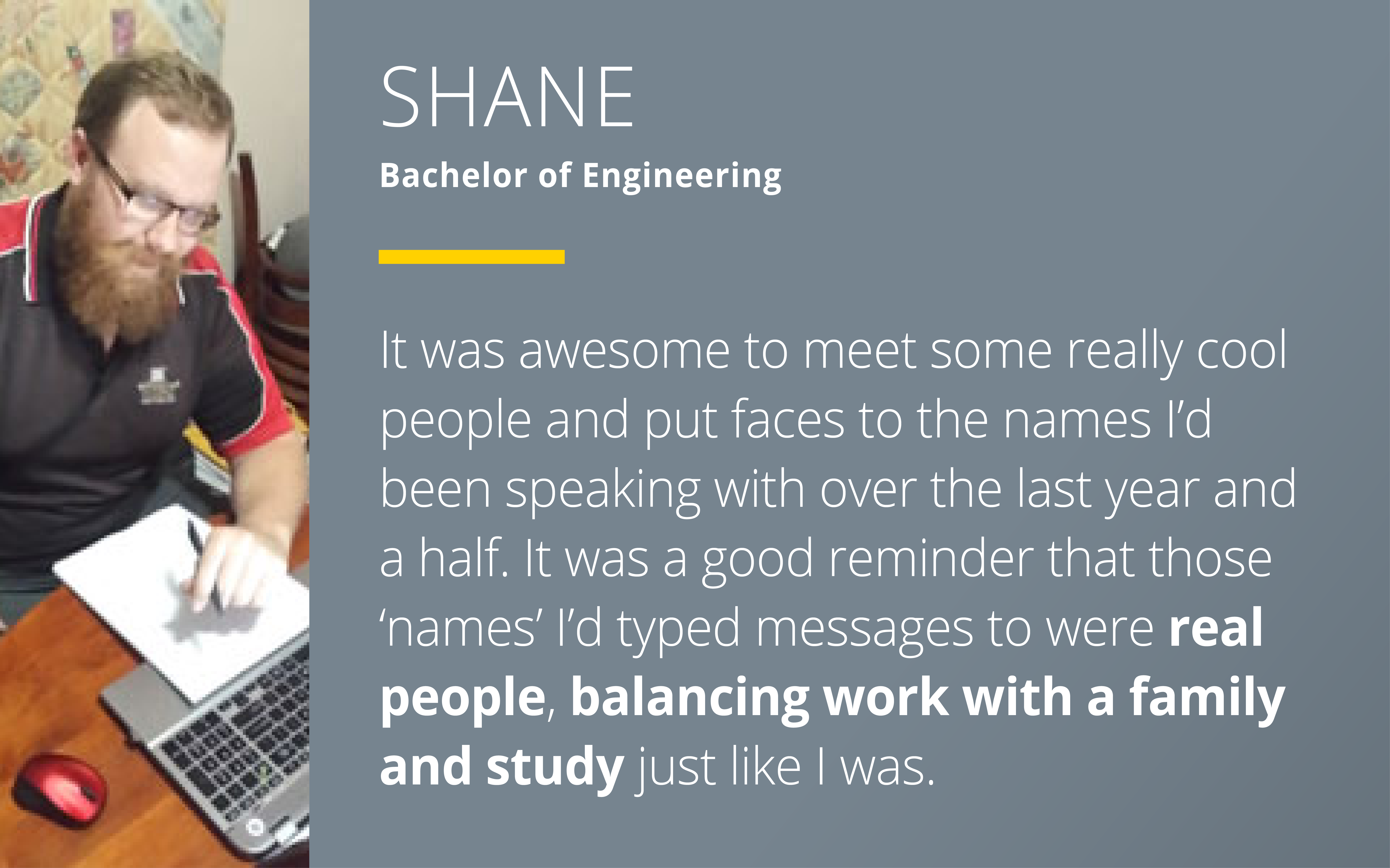 "Shane - Bachelor of Engineering says ""It was awesome to meet some really cool people and put faces to the names I'd been speaking with over the last year and a half. It was a good reminder that those 'names' I'd typed messages to were real people, balancing work with a family and study just like I was."""