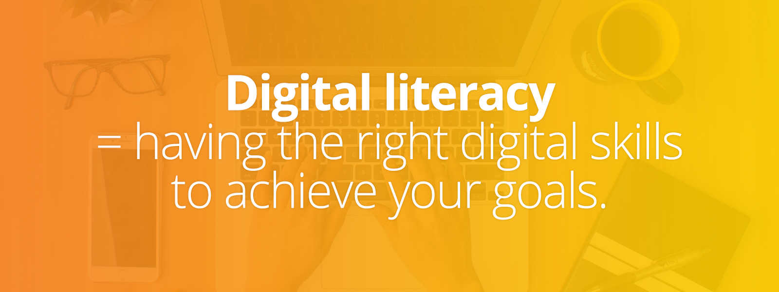Digital literacy means having the right digital skills to achieve your goals.